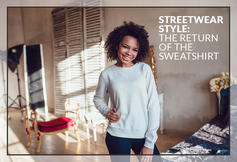 Streetwear Style The Return of the Sweatshirt